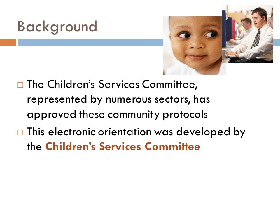 Background  The Children's Services Committee, represented by numerous sectors, has approved these community protocols  This electronic orientation was developed by the Children's Services Committee