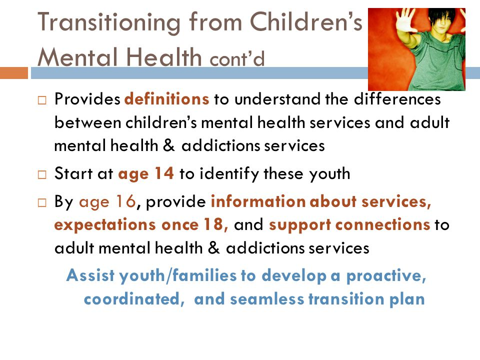 Transitioning from Children's Mental Health cont'd  Provides definitions to understand the differences between children's mental health services and adult mental health & addictions services  Start at age 14 to identify these youth  By age 16, provide information about services, expectations once 18, and support connections to adult mental health & addictions services Assist youth/families to develop a proactive, coordinated, and seamless transition plan