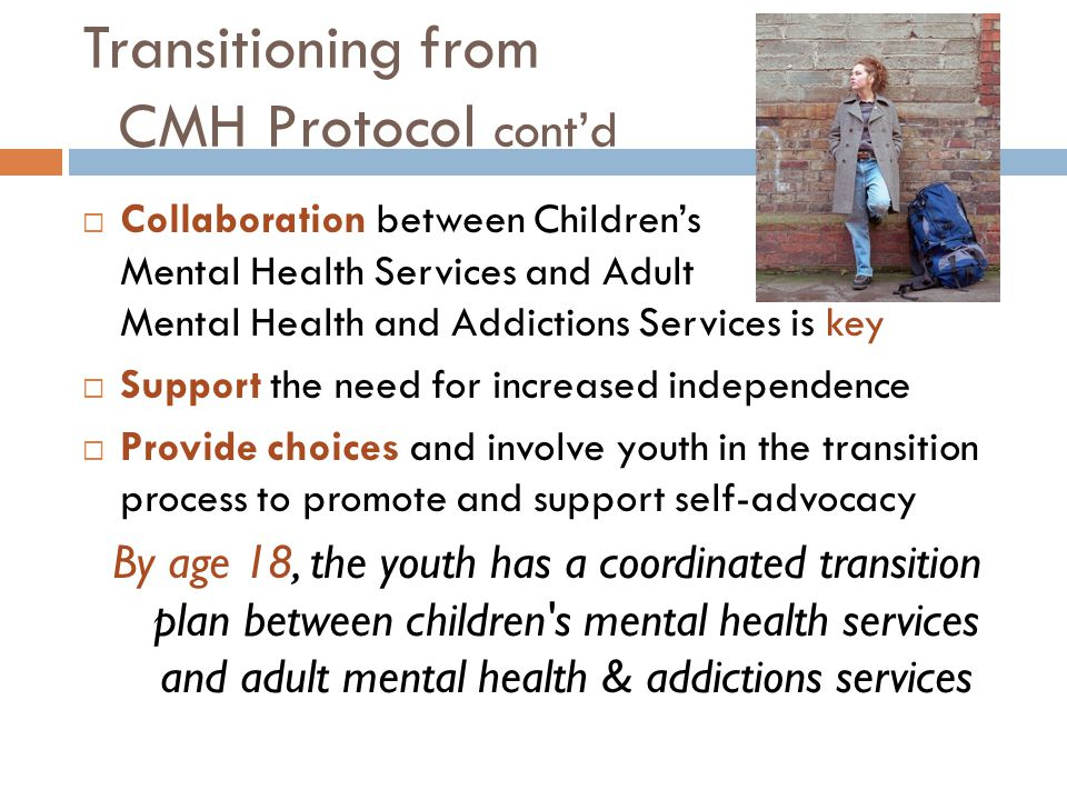 Transitioning from CMH Protocol cont'd  Collaboration between Children's Mental Health Services and Adult Mental Health and Addictions Services is key  Support the need for increased independence  Provide choices and involve youth in the transition process to promote and support self-advocacy By age 18, the youth has a coordinated transition plan between children s mental health services and adult mental health & addictions services