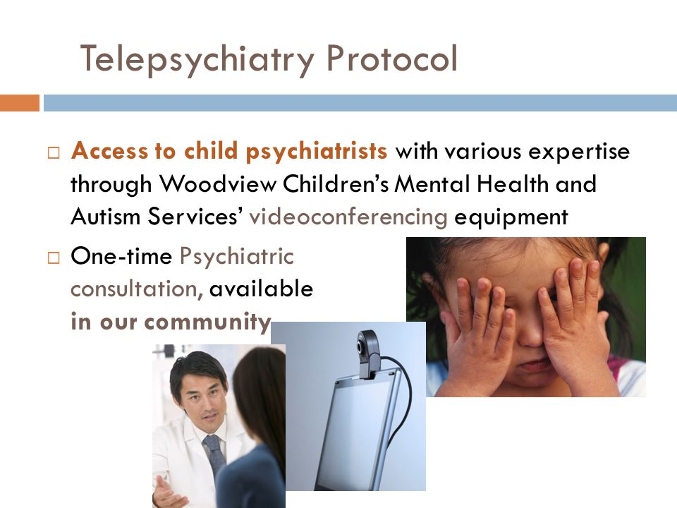 Telepsychiatry Protocol  Access to child psychiatrists with various expertise through Woodview Children's Mental Health and Autism Services' videoconferencing equipment  One-time Psychiatric consultation, available in our community