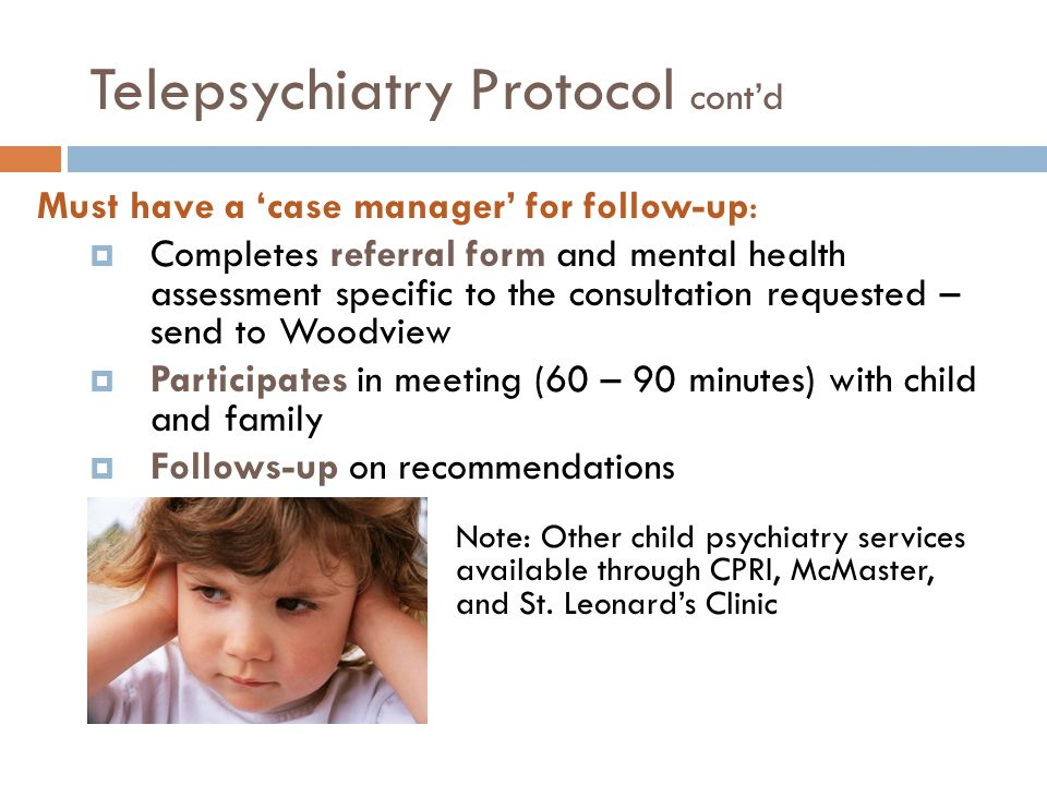 Telepsychiatry Protocol cont'd Must have a 'case manager' for follow-up:  Completes referral form and mental health assessment specific to the consultation requested – send to Woodview  Participates in meeting (60 – 90 minutes) with child and family  Follows-up on recommendations Note: Other child psychiatry services are available through CPRI, McMaster, and St.