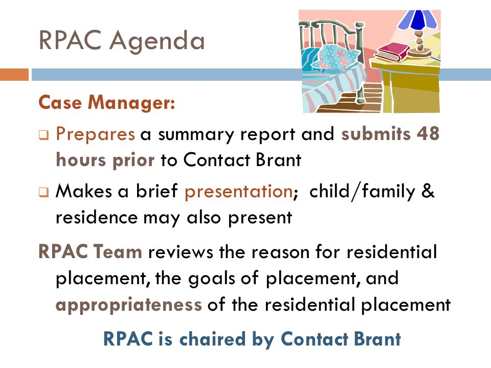 RPAC Agenda Case Manager:  Prepares a summary report and submits 48 hours prior to Contact Brant  Makes a brief presentation; child/family & residence may also present RPAC Team reviews the reason for residential placement, the goals of placement, and appropriateness of the residential placement RPAC is chaired by Contact Brant