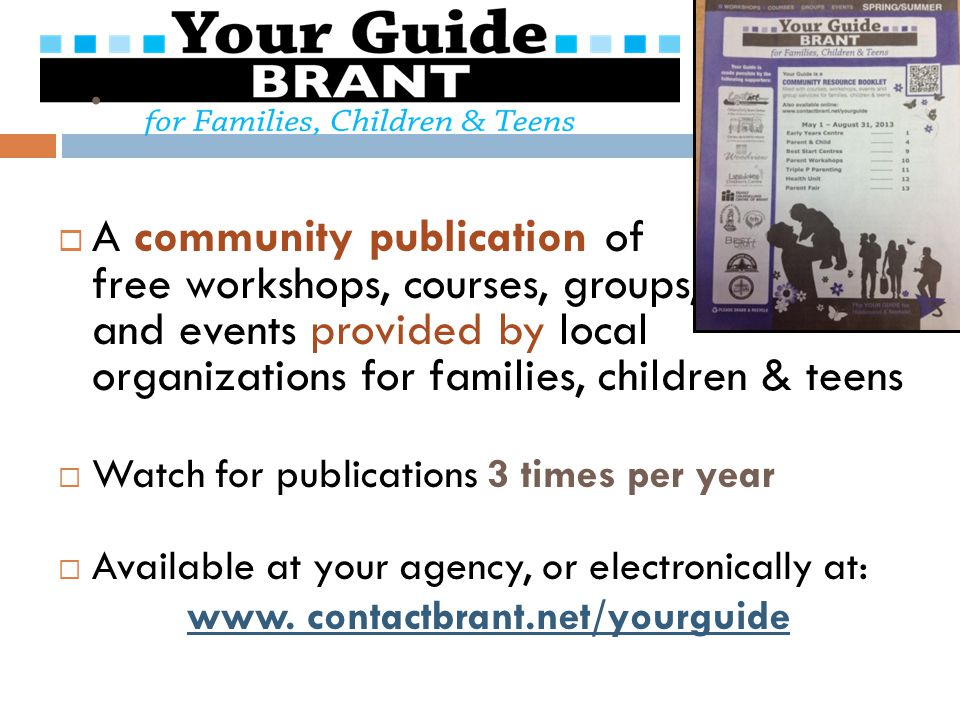  A community publication of free workshops, courses, groups, and events provided by local organizations for families, children & teens  Watch for publications 3 times per year  Available at your agency, or electronically at: www.