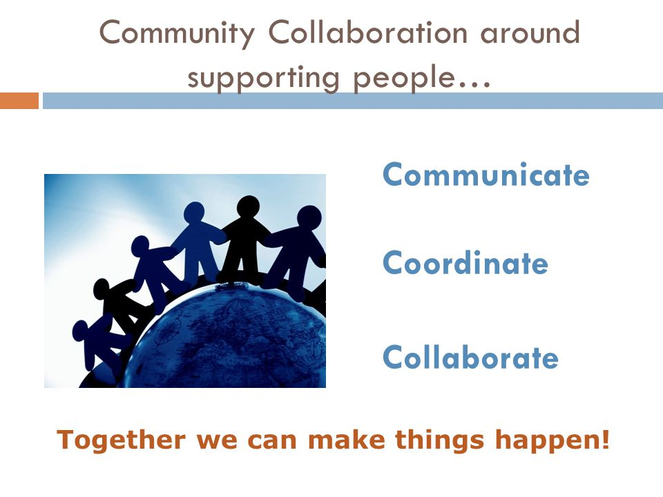 Community Collaboration around supporting people… Communicate Coordinate Collaborate Together we can make things happen!