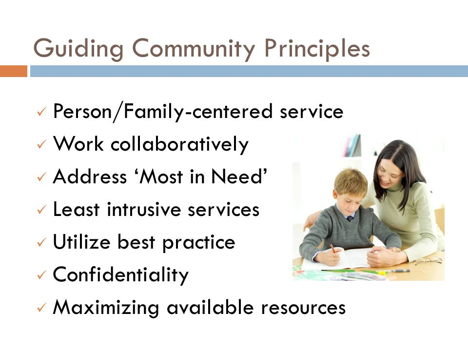 Guiding Community Principles Person/Family-centered service Work collaboratively Address 'Most in Need' Least intrusive services Utilize best practice Confidentiality Maximizing available resources