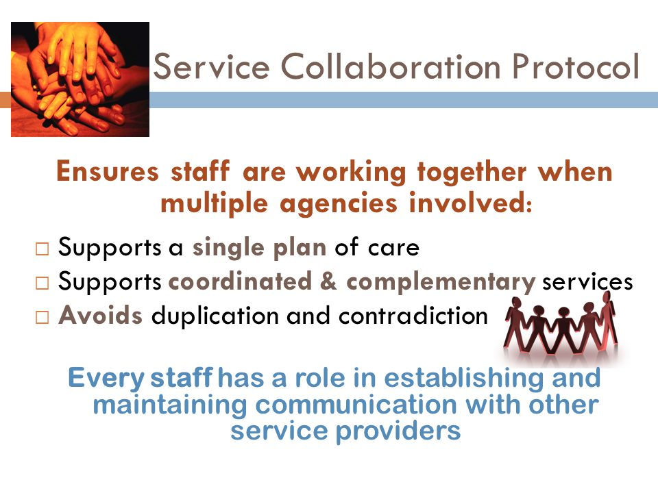 Service Collaboration Protocol Ensures staff are working together when multiple agencies involved:  Supports a single plan of care  Supports coordinated & complementary services  Avoids duplication and contradiction Every staff has a role in establishing and maintaining communication with other service providers