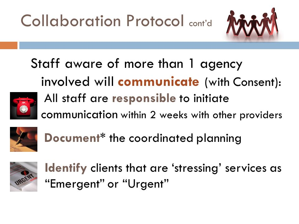 Collaboration Protocol cont'd Staff aware of more than 1 agency involved will communicate (with Consent): All staff are responsible to initiate communication within 2 weeks with other providers  Document* the coordinated planning Identify clients that are 'stressing' services as Emergent or Urgent