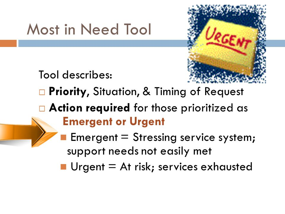 Most in Need Tool Tool describes:  Priority, Situation, & Timing of Request  Action required for those prioritized as Emergent or Urgent Emergent = Stressing service system; support needs not easily met Urgent = At risk; services exhausted