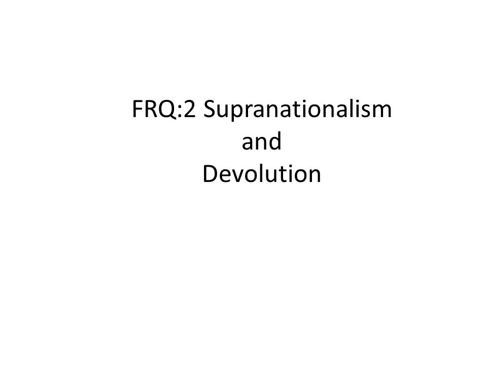 SUPRANATIONALISM TENDENCY FOR STATES TO GIVE UP POLITICAL POWER TO A HIGHER AUTHORITY IN PURSUIT OF COMMON OBJECTIVES (political, economic, military, environmental) FRQ:2 Supranationalism and Devolution