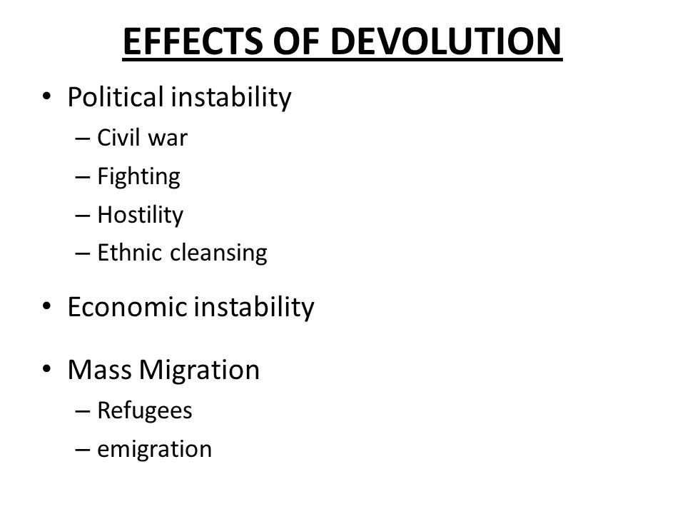 EFFECTS OF DEVOLUTION Political instability – Civil war – Fighting – Hostility – Ethnic cleansing Economic instability Mass Migration – Refugees – emigration