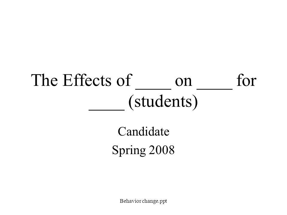 The Effects of ____ on ____ for ____ (students) Candidate Spring 2008 Behavior change.ppt
