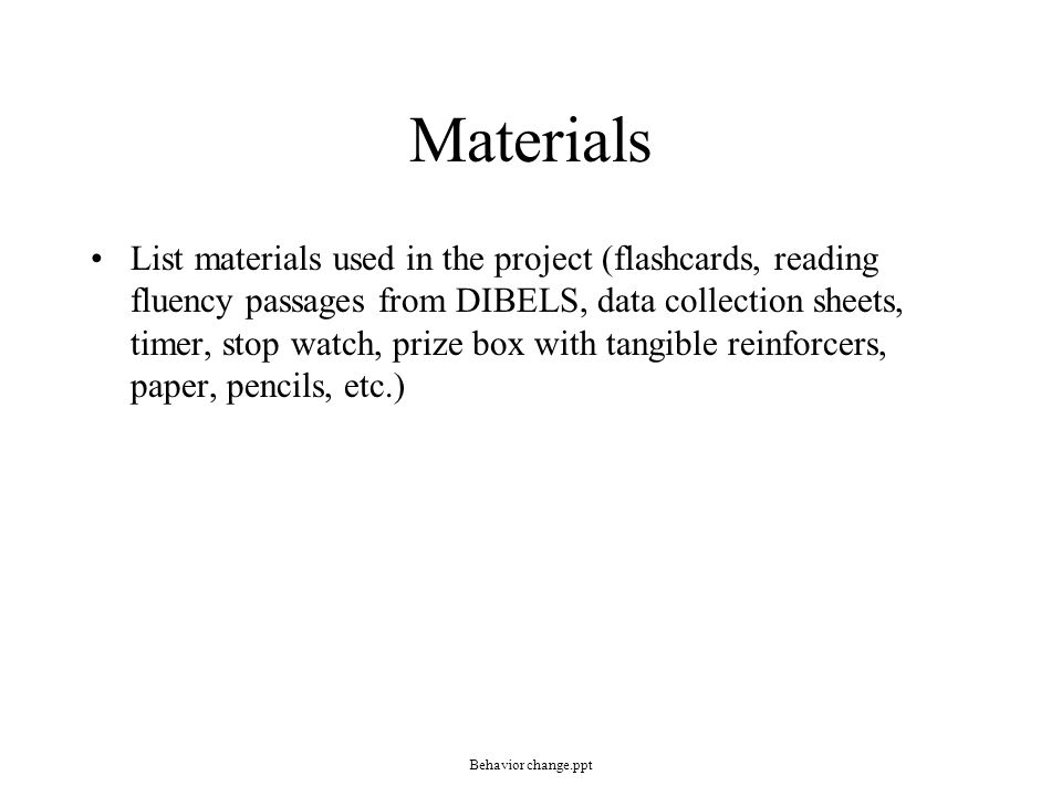 Materials List materials used in the project (flashcards, reading fluency passages from DIBELS, data collection sheets, timer, stop watch, prize box w