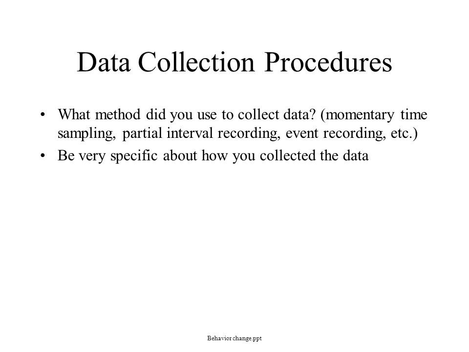 Data Collection Procedures What method did you use to collect data? (momentary time sampling, partial interval recording, event recording, etc.) Be ve