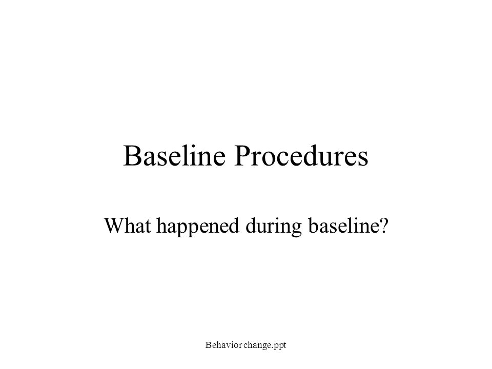 Baseline Procedures What happened during baseline? Behavior change.ppt