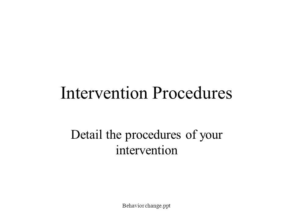 Intervention Procedures Detail the procedures of your intervention Behavior change.ppt