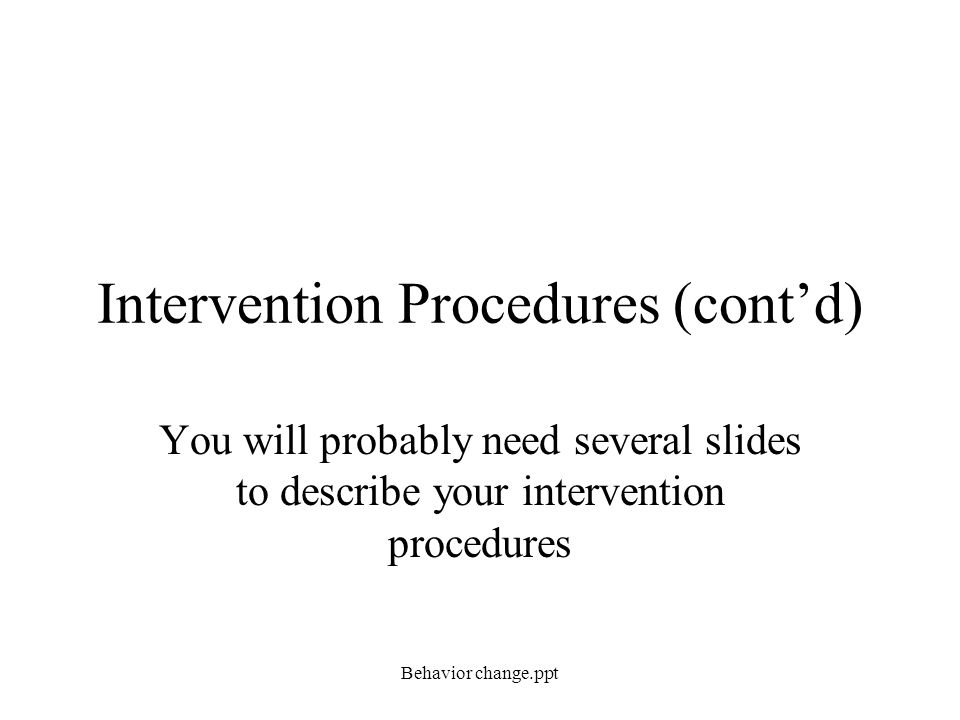 Intervention Procedures (cont'd) You will probably need several slides to describe your intervention procedures Behavior change.ppt