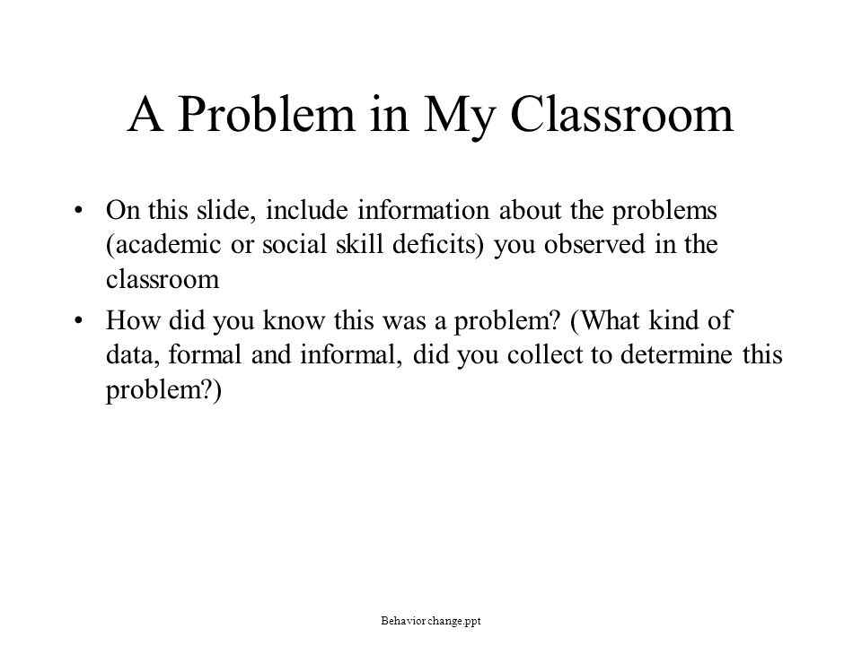 Statement of Problem On this slide, describe the big problem or issue you are addressing (e.g., students with disabilities struggle with social skills or all students are being held to higher academic standards or students with disabilities struggle to find post-school success upon graduating from high school, or individuals with disabilities are at higher risk for …) Here is where you will convince the audience that… –The problem isn't just one you experienced, but one that is bigger –The problem will affect students in a socially significant way and therefore must be addressed Behavior change.ppt