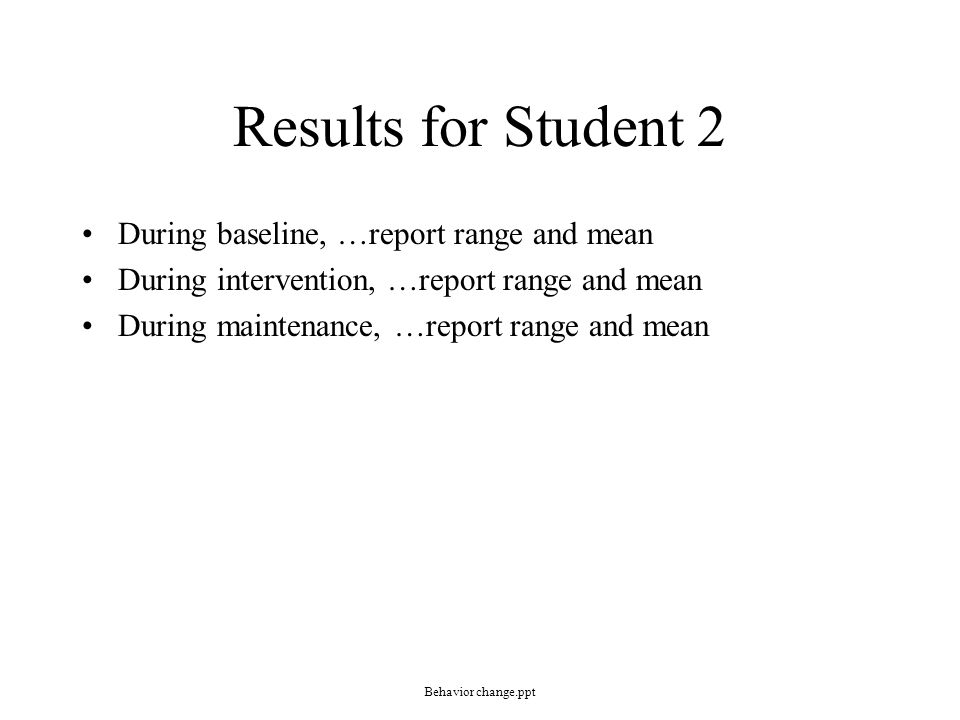 Results for Student 2 During baseline, …report range and mean During intervention, …report range and mean During maintenance, …report range and mean Behavior change.ppt