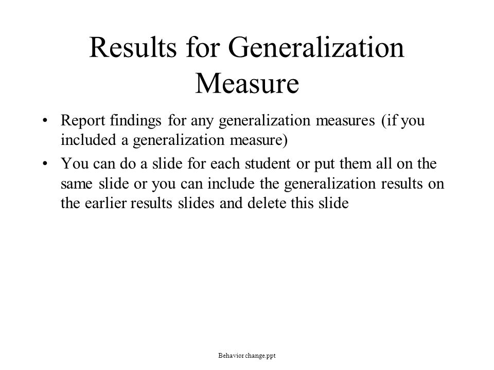Results for Generalization Measure Report findings for any generalization measures (if you included a generalization measure) You can do a slide for e