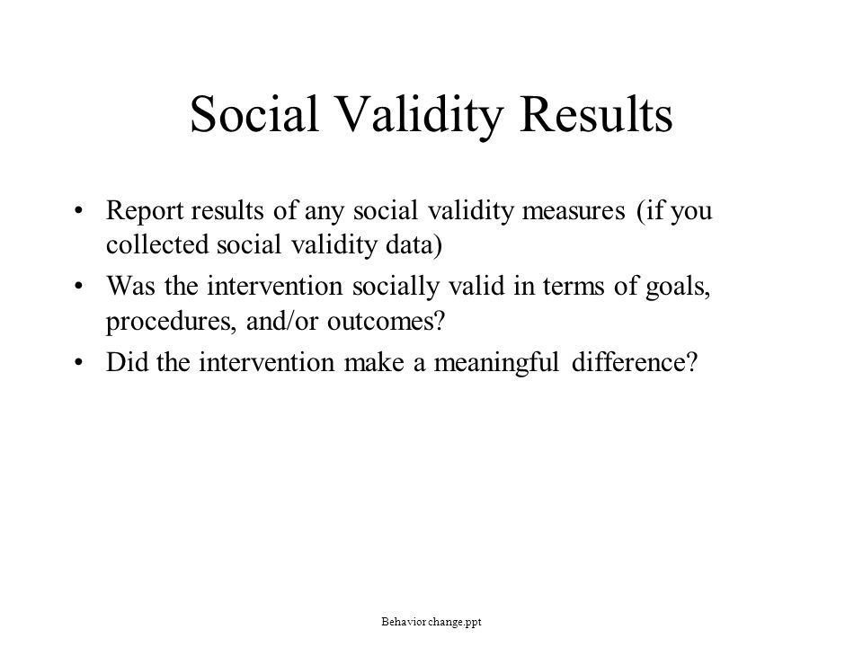 Social Validity Results Report results of any social validity measures (if you collected social validity data) Was the intervention socially valid in