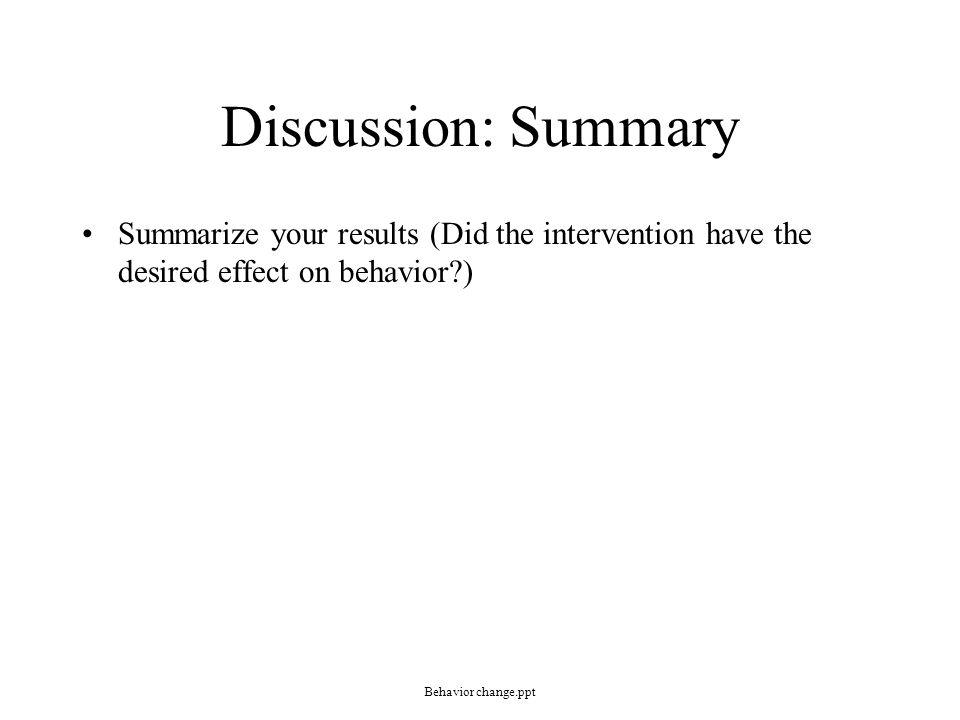 Discussion: Summary Summarize your results (Did the intervention have the desired effect on behavior?) Behavior change.ppt