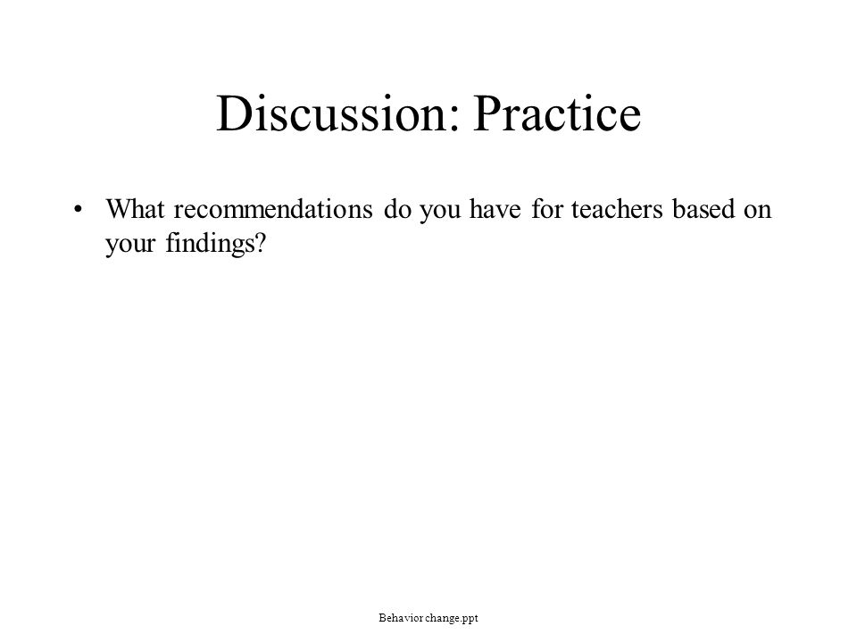 Discussion: Practice What recommendations do you have for teachers based on your findings? Behavior change.ppt