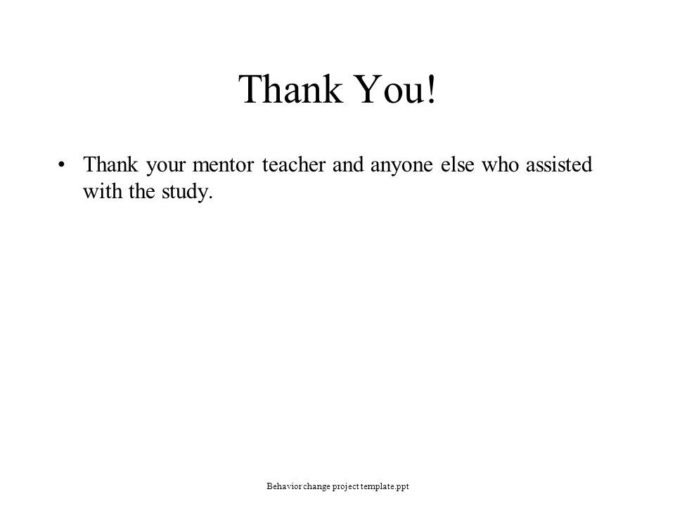 Thank You! Thank your mentor teacher and anyone else who assisted with the study. Behavior change project template.ppt