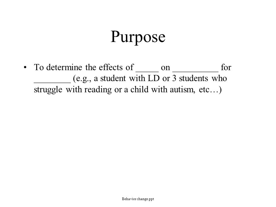 Purpose To determine the effects of _____ on __________ for ________ (e.g., a student with LD or 3 students who struggle with reading or a child with autism, etc…) Behavior change.ppt