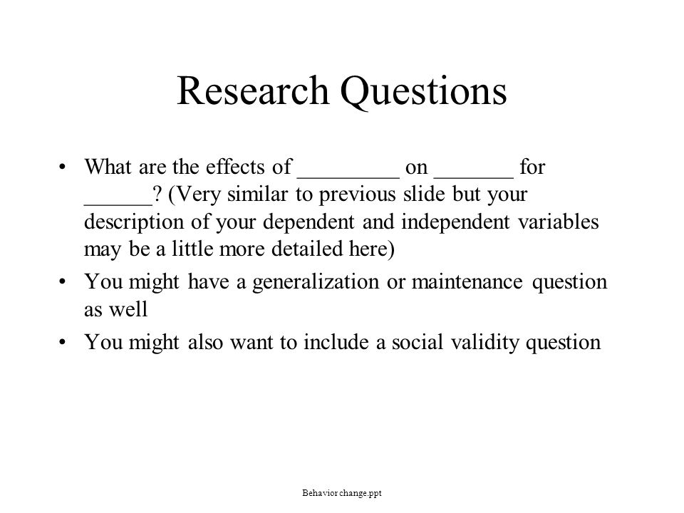 Research Questions What are the effects of _________ on _______ for ______? (Very similar to previous slide but your description of your dependent and