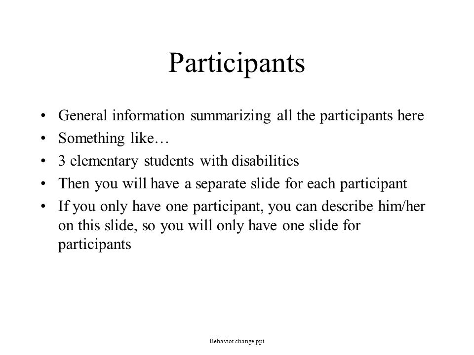 Participants General information summarizing all the participants here Something like… 3 elementary students with disabilities Then you will have a separate slide for each participant If you only have one participant, you can describe him/her on this slide, so you will only have one slide for participants Behavior change.ppt