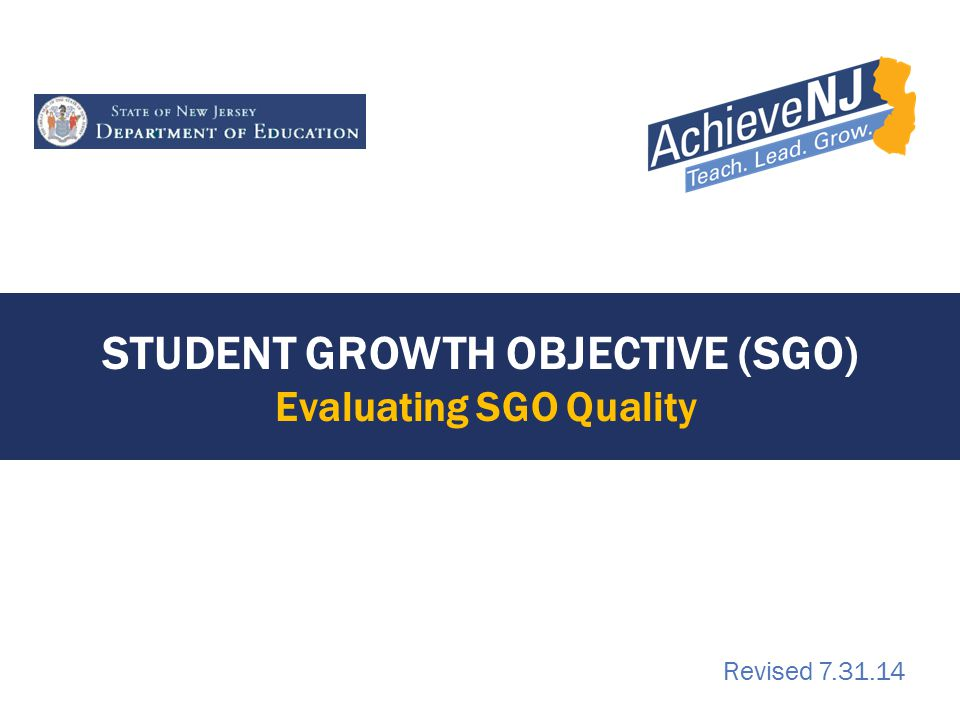 STUDENT GROWTH OBJECTIVE (SGO) Evaluating SGO Quality Revised 7.31.14