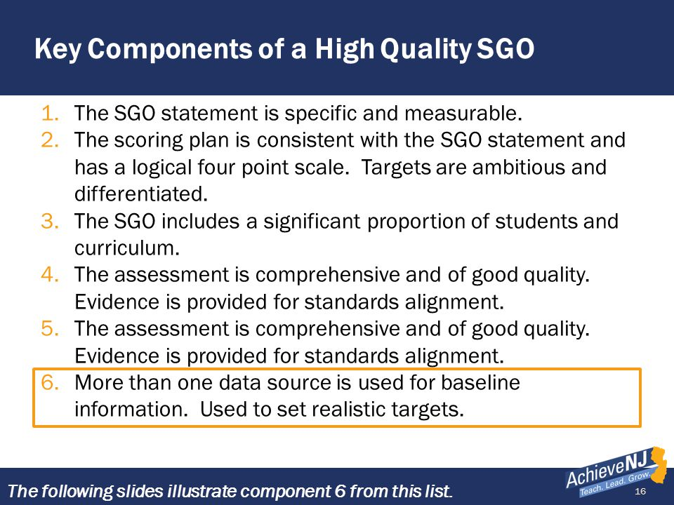 16 Key Components of a High Quality SGO 1.The SGO statement is specific and measurable. 2.The scoring plan is consistent with the SGO statement and ha