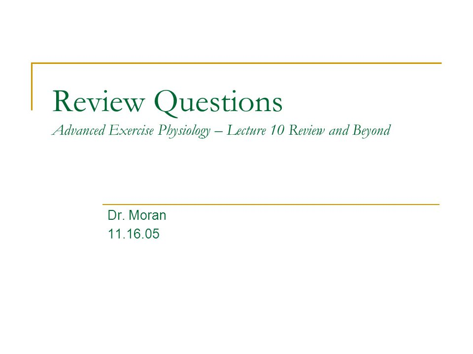 Review Questions Advanced Exercise Physiology – Lecture 10 Review and Beyond Dr. Moran 11.16.05
