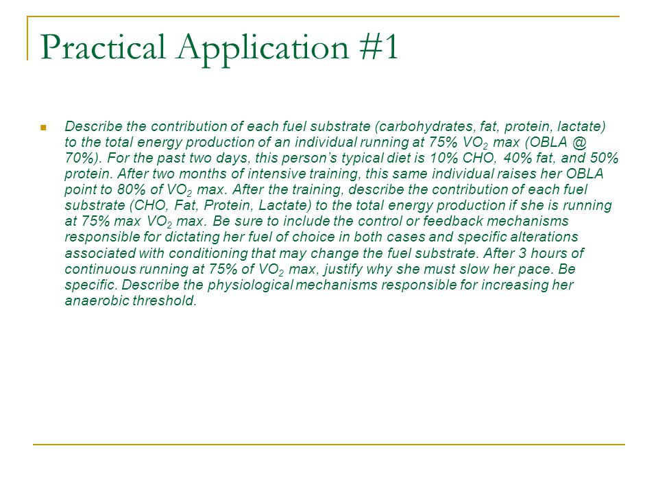 Practical Application #1 Describe the contribution of each fuel substrate (carbohydrates, fat, protein, lactate) to the total energy production of an individual running at 75% VO 2 max (OBLA @ 70%).