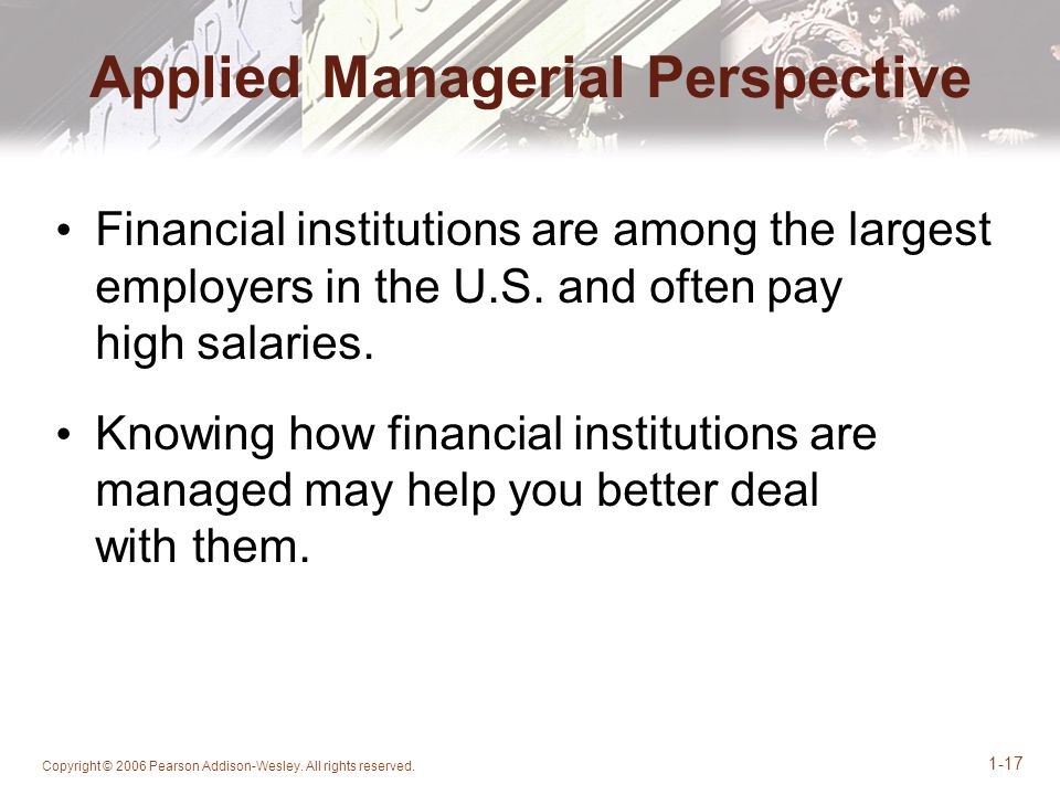 Copyright © 2006 Pearson Addison-Wesley. All rights reserved. 1-17 Applied Managerial Perspective Financial institutions are among the largest employe