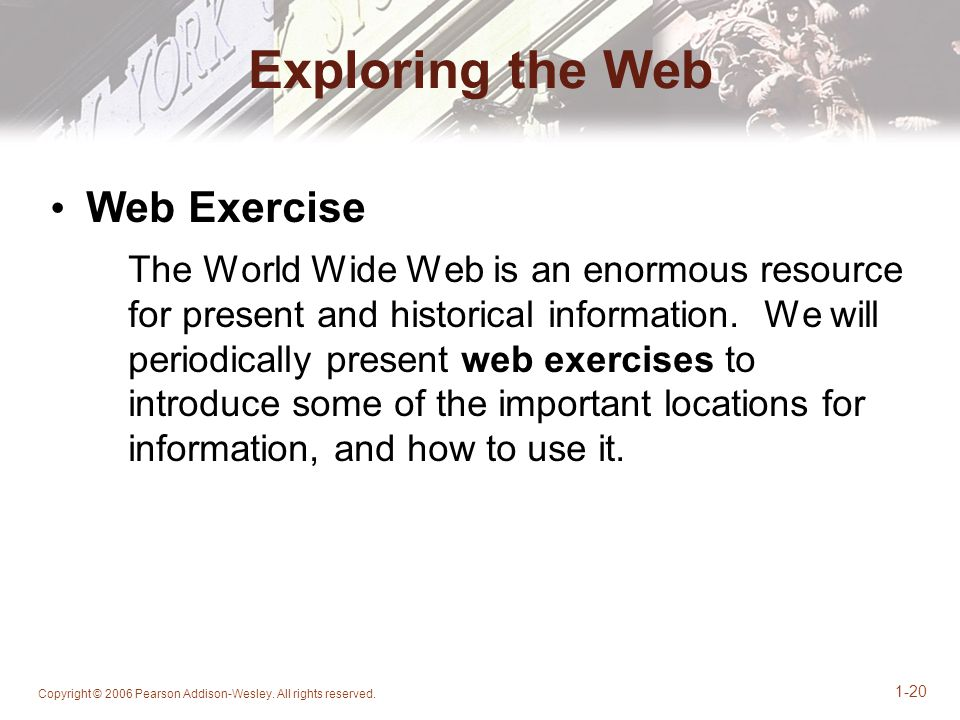 Copyright © 2006 Pearson Addison-Wesley. All rights reserved. 1-20 Exploring the Web Web Exercise The World Wide Web is an enormous resource for prese