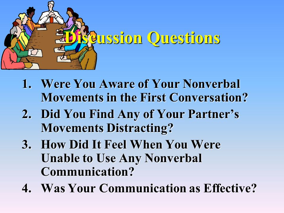 Discussion Questions 1.Were You Aware of Your Nonverbal Movements in the First Conversation.