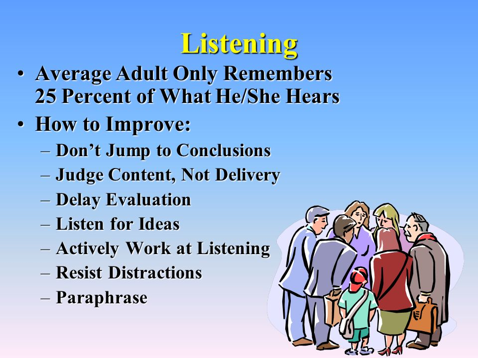 Listening Average Adult Only Remembers 25 Percent of What He/She HearsAverage Adult Only Remembers 25 Percent of What He/She Hears How to Improve:How to Improve: –Don't Jump to Conclusions –Judge Content, Not Delivery –Delay Evaluation –Listen for Ideas –Actively Work at Listening –Resist Distractions –Paraphrase