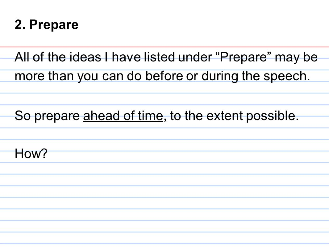 "2. Prepare All of the ideas I have listed under ""Prepare"" may be more than you can do before or during the speech. So prepare ahead of time, to the ex"