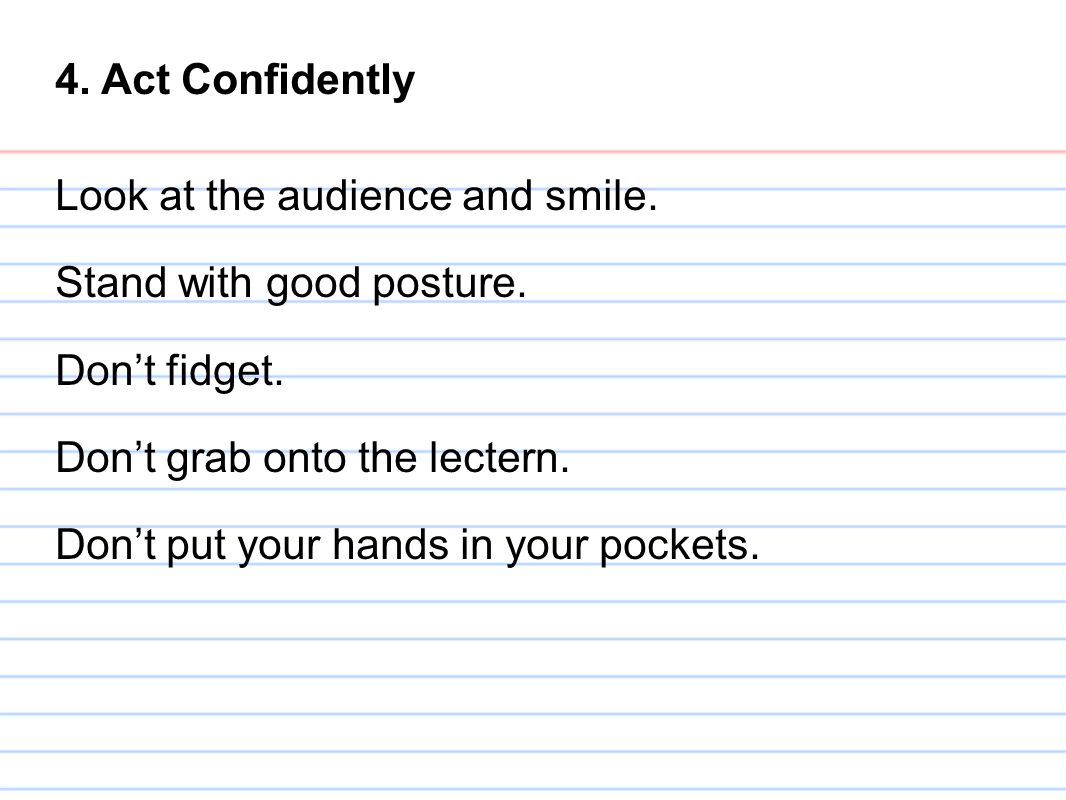 4. Act Confidently Look at the audience and smile. Stand with good posture. Don't fidget. Don't grab onto the lectern. Don't put your hands in your po