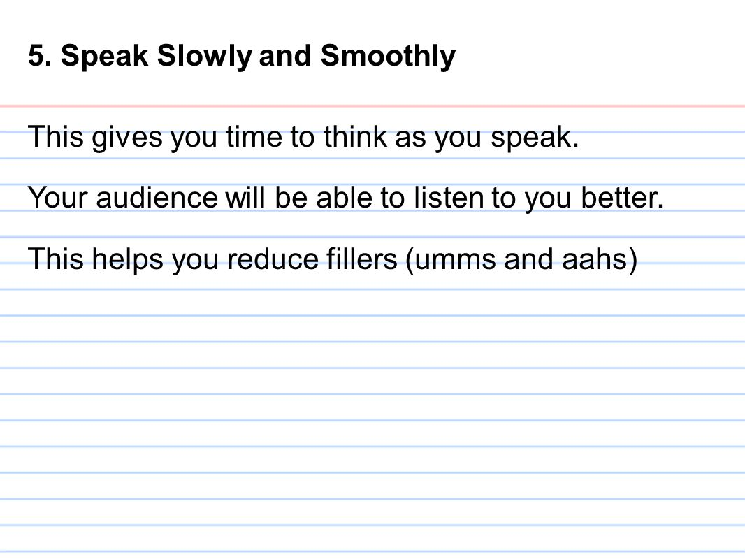 5. Speak Slowly and Smoothly This gives you time to think as you speak. Your audience will be able to listen to you better. This helps you reduce fill