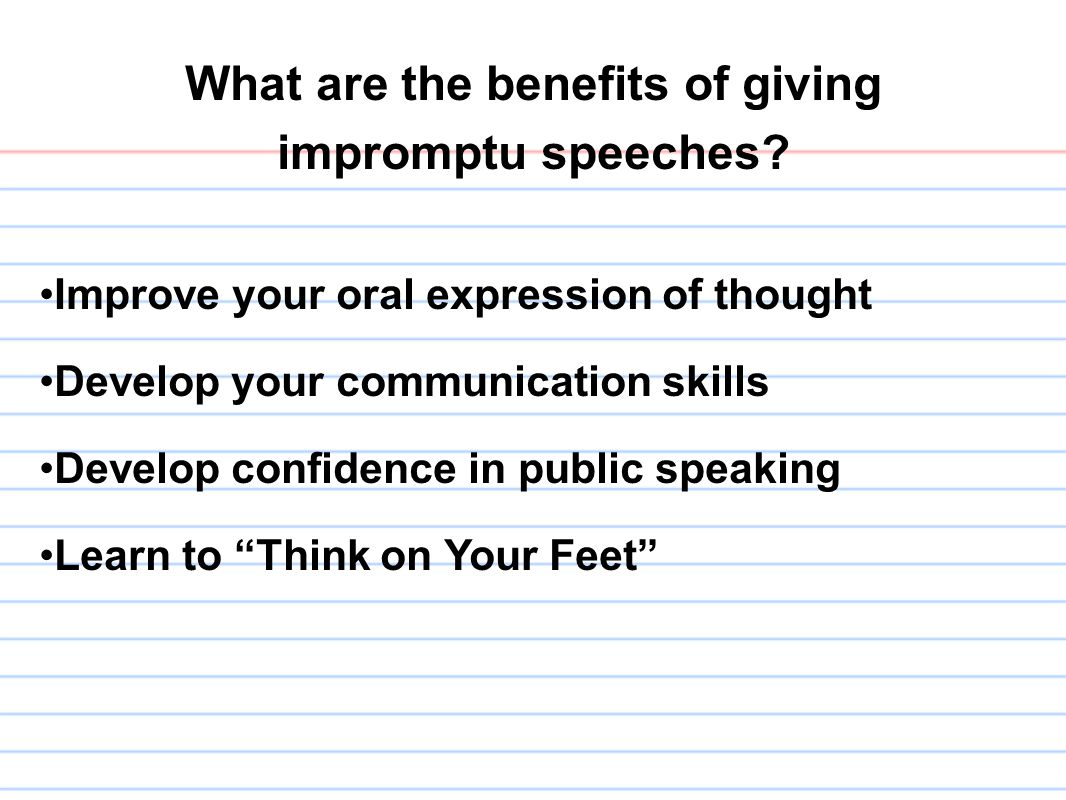 What are the benefits of giving impromptu speeches? Improve your oral expression of thought Develop your communication skills Develop confidence in pu