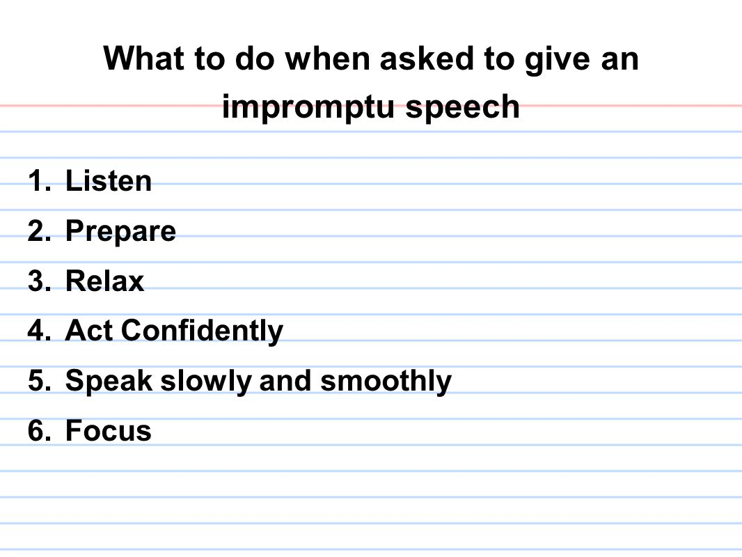 What to do when asked to give an impromptu speech 1.Listen 2.Prepare 3.Relax 4.Act Confidently 5.Speak slowly and smoothly 6.Focus