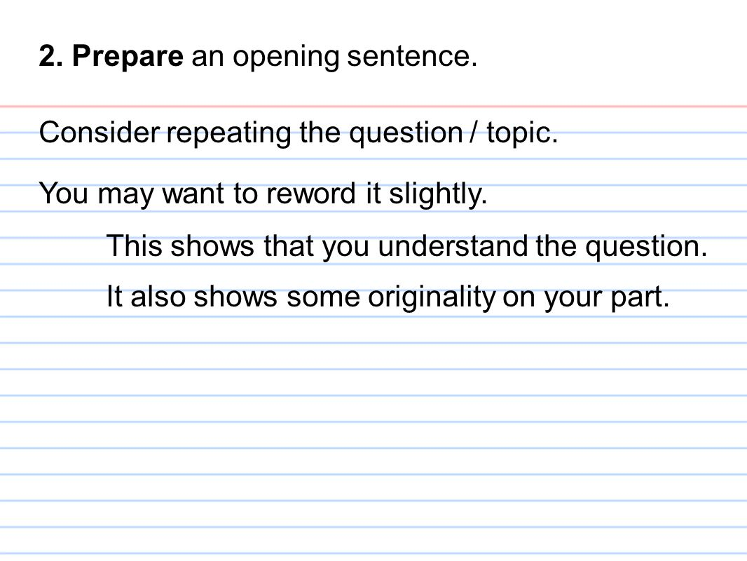 2. Prepare an opening sentence. Consider repeating the question / topic. You may want to reword it slightly. This shows that you understand the questi