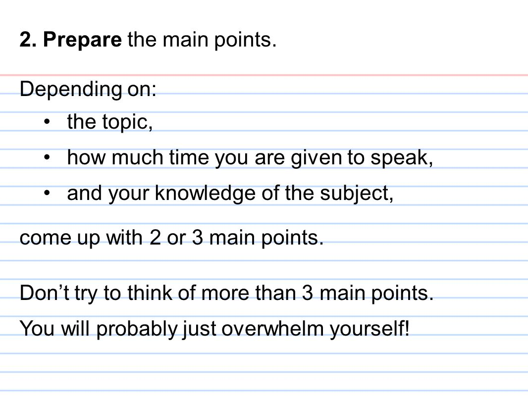 2. Prepare the main points. Depending on: the topic, how much time you are given to speak, and your knowledge of the subject, come up with 2 or 3 main