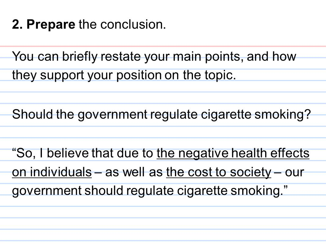 2. Prepare the conclusion. You can briefly restate your main points, and how they support your position on the topic. Should the government regulate c