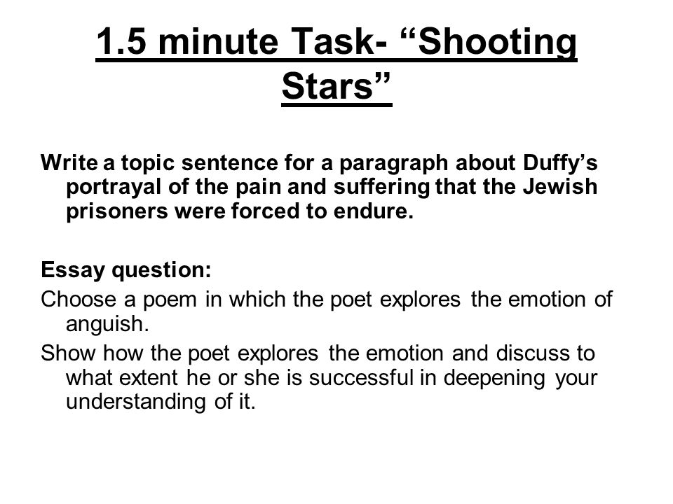 1.5 minute Task- Shooting Stars Write a topic sentence for a paragraph about Duffy's portrayal of the pain and suffering that the Jewish prisoners were forced to endure.