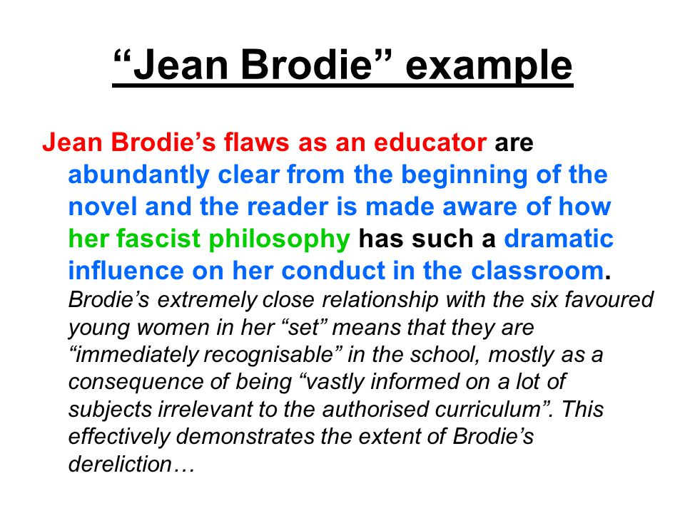 Jean Brodie example Jean Brodie's flaws as an educator are abundantly clear from the beginning of the novel and the reader is made aware of how her fascist philosophy has such a dramatic influence on her conduct in the classroom.