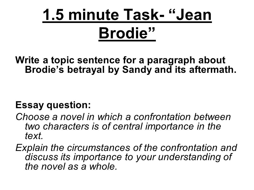 1.5 minute Task- Jean Brodie Write a topic sentence for a paragraph about Brodie's betrayal by Sandy and its aftermath.