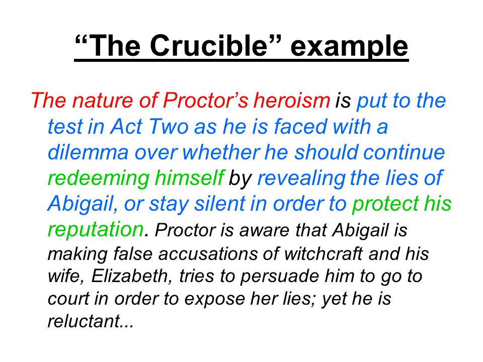 The Crucible example The nature of Proctor's heroism is put to the test in Act Two as he is faced with a dilemma over whether he should continue redeeming himself by revealing the lies of Abigail, or stay silent in order to protect his reputation.
